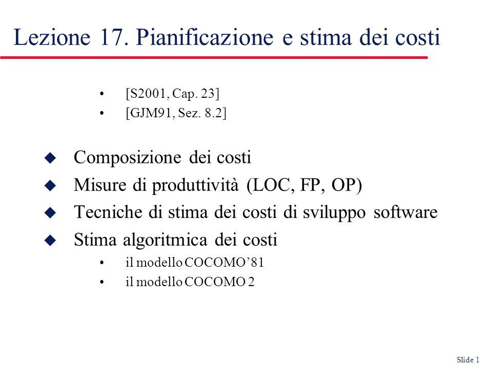 Slide 22 u Simple project, 32 KDSI PM = 2.4 (32) 1.05 = 91 person*month TDEV = 2.5 (91) 0.38 = 14 month N = 91/14 = 6.5 person u Embedded project, 128 KDSI PM = 3.6 (128) 1.2 = 1216 person-months TDEV = 2.5 (1216) 0.32 = 24 months N = 1216/24 = 51 persons Esempi di stime in basic COCOMO Effort (PM)Durata (TDEV) Numero persone necessarie (N) Durata (TDEV) Effort (PM) Numero persone disponibili
