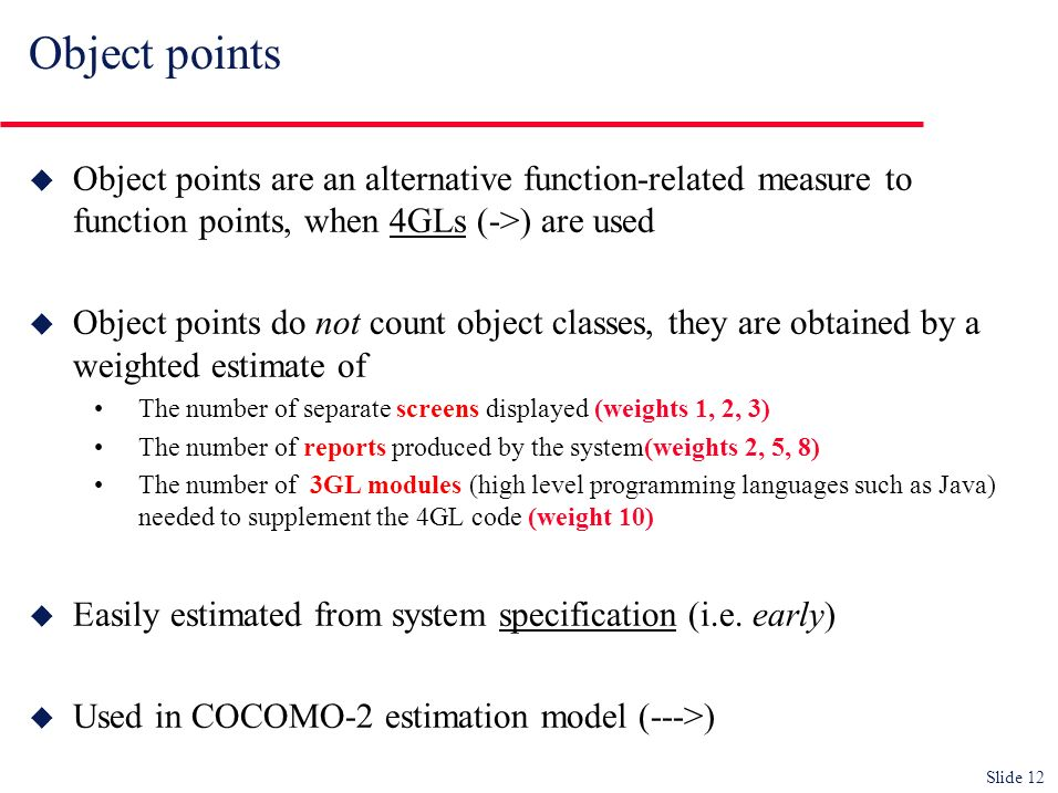 Slide 12 Object points u Object points are an alternative function-related measure to function points, when 4GLs (->) are used u Object points do not