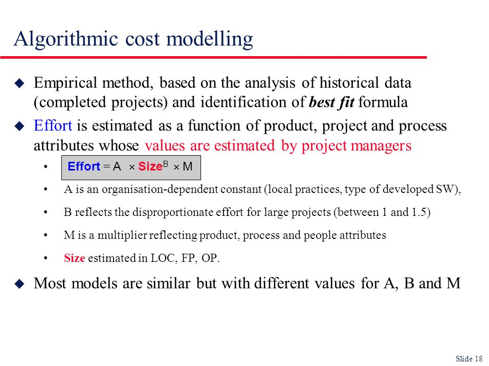 Slide 18 u Empirical method, based on the analysis of historical data (completed projects) and identification of best fit formula u Effort is estimate