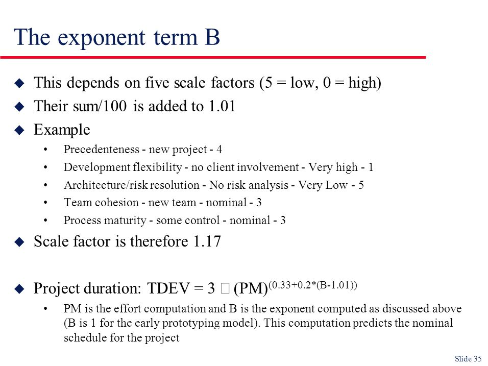 Slide 35 The exponent term B u This depends on five scale factors (5 = low, 0 = high) u Their sum/100 is added to 1.01 u Example Precedenteness - new