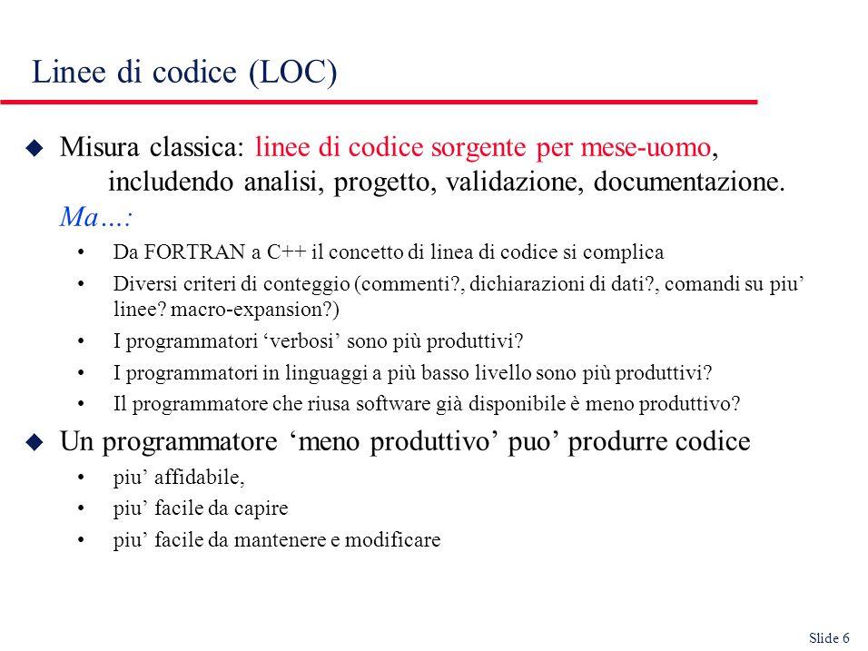 Slide 6 Linee di codice (LOC) u Misura classica: linee di codice sorgente per mese-uomo, includendo analisi, progetto, validazione, documentazione.