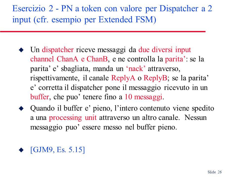 Slide 26 Esercizio 2 - PN a token con valore per Dispatcher a 2 input (cfr. esempio per Extended FSM) u Un dispatcher riceve messaggi da due diversi i