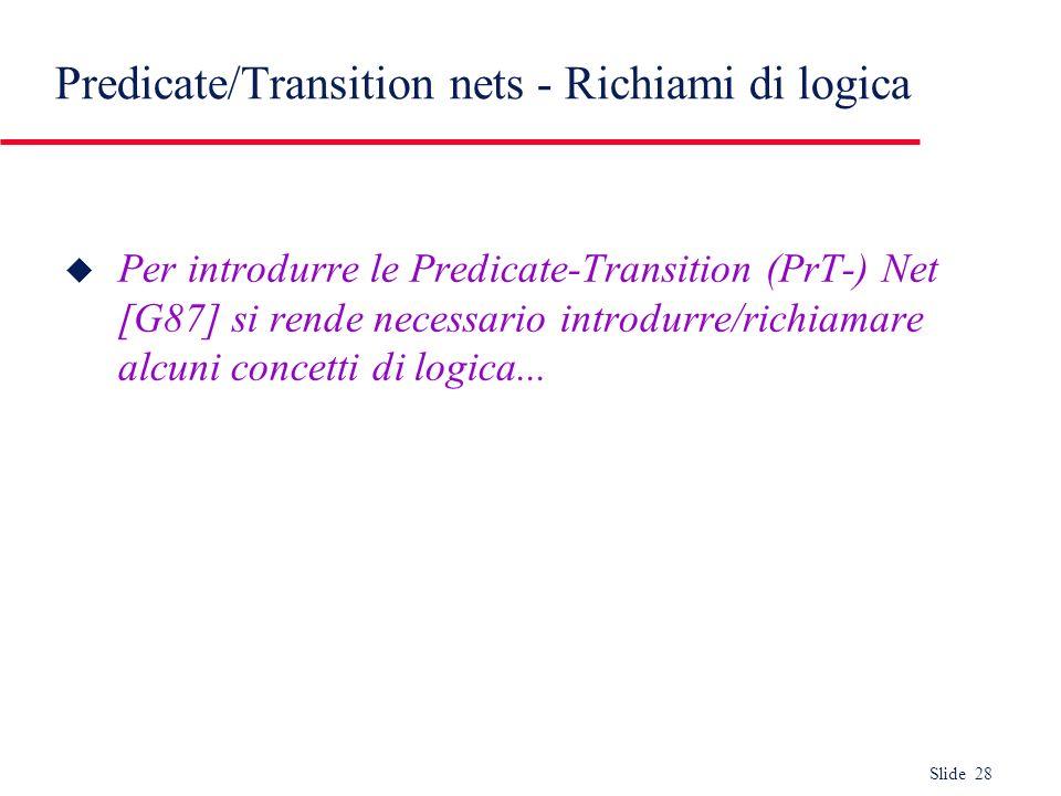 Slide 28 Predicate/Transition nets - Richiami di logica u Per introdurre le Predicate-Transition (PrT-) Net [G87] si rende necessario introdurre/richi