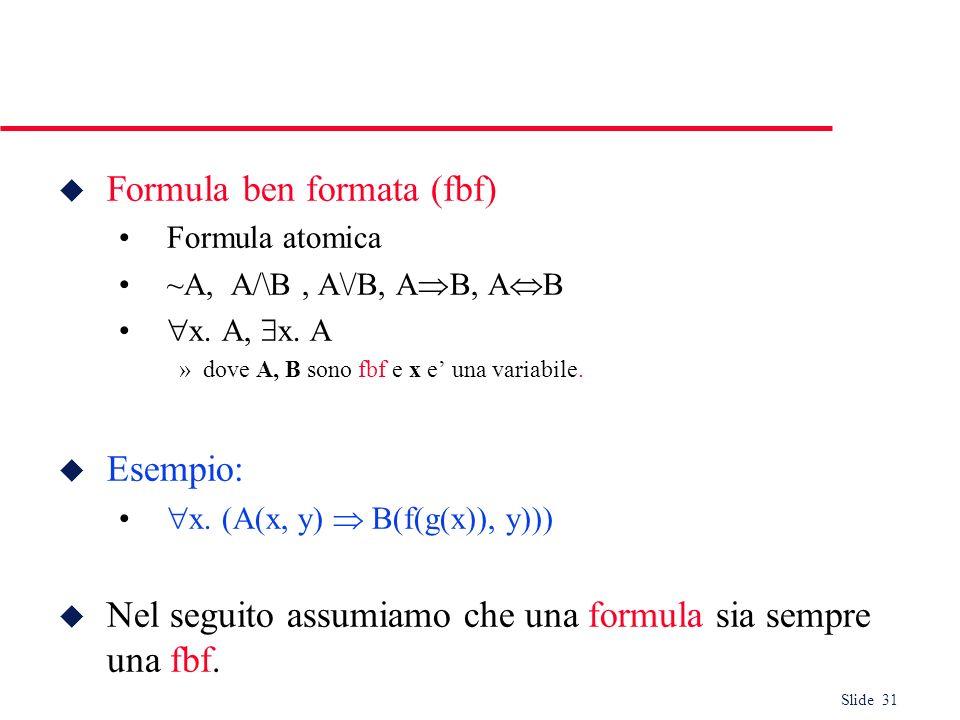 Slide 31 u Formula ben formata (fbf) Formula atomica ~A, A/\B, A\/B, A B, A B x. A, x. A »dove A, B sono fbf e x e una variabile. u Esempio: x. (A(x,