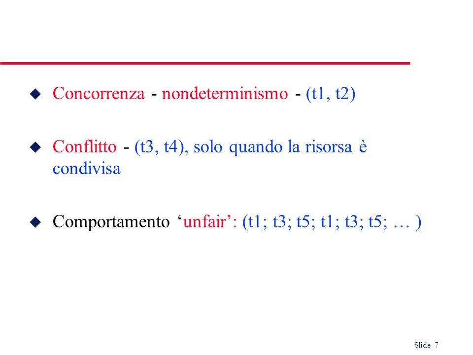 Slide 7 u Concorrenza - nondeterminismo - (t1, t2) u Conflitto - (t3, t4), solo quando la risorsa è condivisa u Comportamento unfair: (t1; t3; t5; t1;