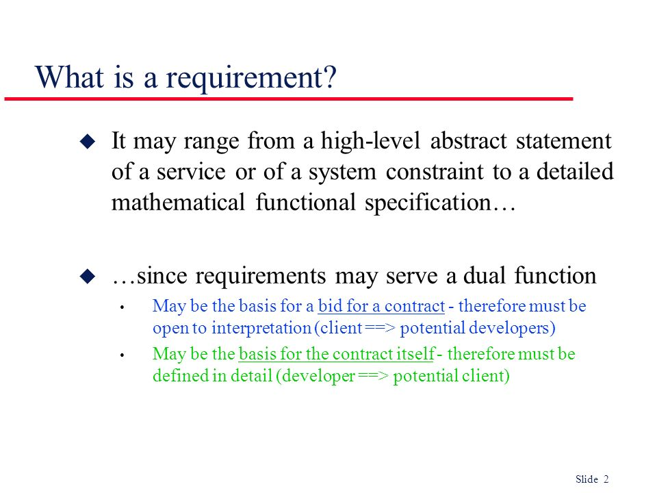 Slide 2 What is a requirement? u It may range from a high-level abstract statement of a service or of a system constraint to a detailed mathematical f
