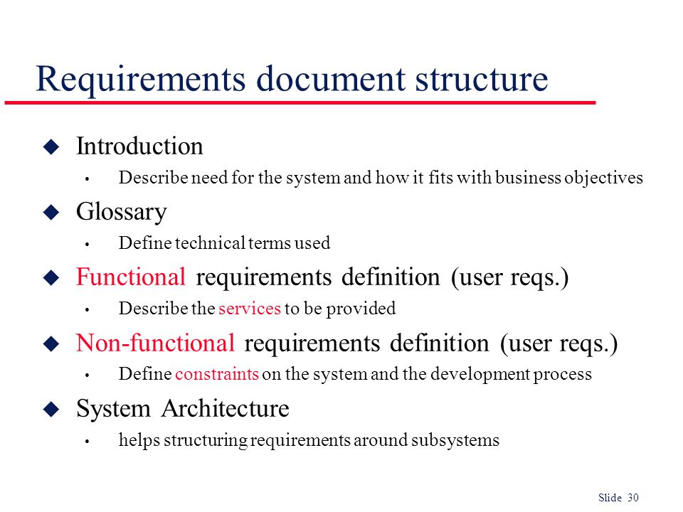 Slide 30 Requirements document structure u Introduction Describe need for the system and how it fits with business objectives u Glossary Define techni