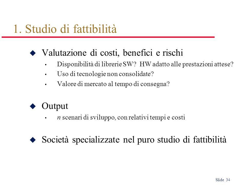 Slide 34 1. Studio di fattibilità u Valutazione di costi, benefici e rischi Disponibilità di librerie SW? HW adatto alle prestazioni attese? Uso di te