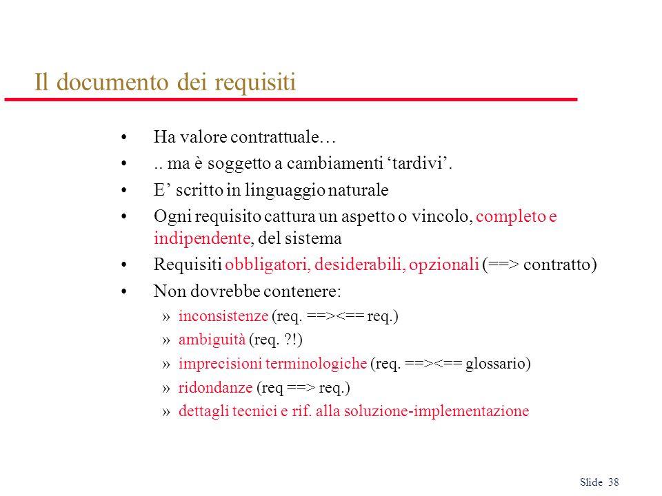 Slide 38 Il documento dei requisiti Ha valore contrattuale….. ma è soggetto a cambiamenti tardivi. E scritto in linguaggio naturale Ogni requisito cat