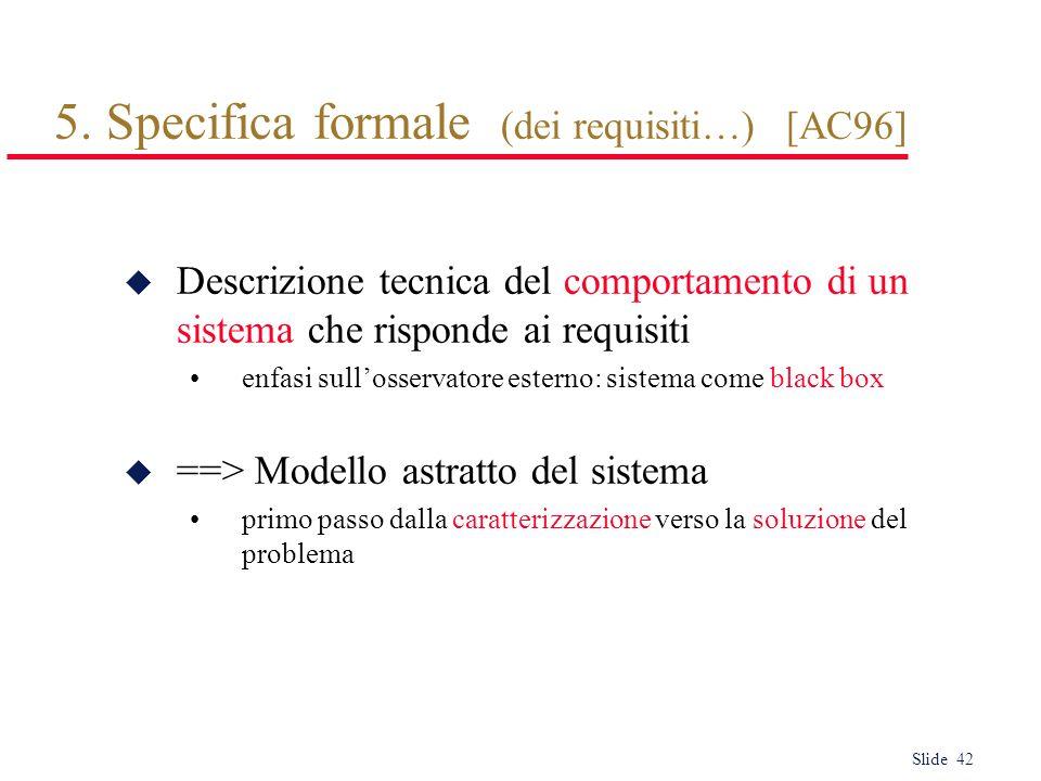 Slide 42 5. Specifica formale (dei requisiti…) [AC96] u Descrizione tecnica del comportamento di un sistema che risponde ai requisiti enfasi sullosser