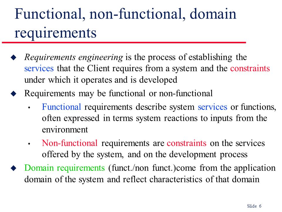 Slide 6 Functional, non-functional, domain requirements u Requirements engineering is the process of establishing the services that the Client require