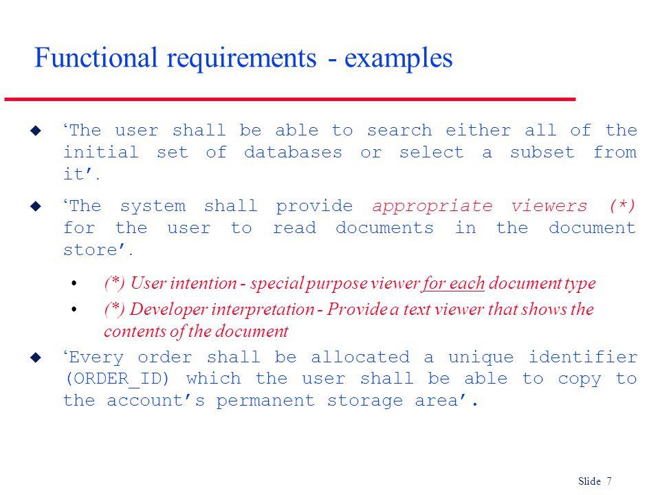 Slide 7 Functional requirements - examples The user shall be able to search either all of the initial set of databases or select a subset from it. The