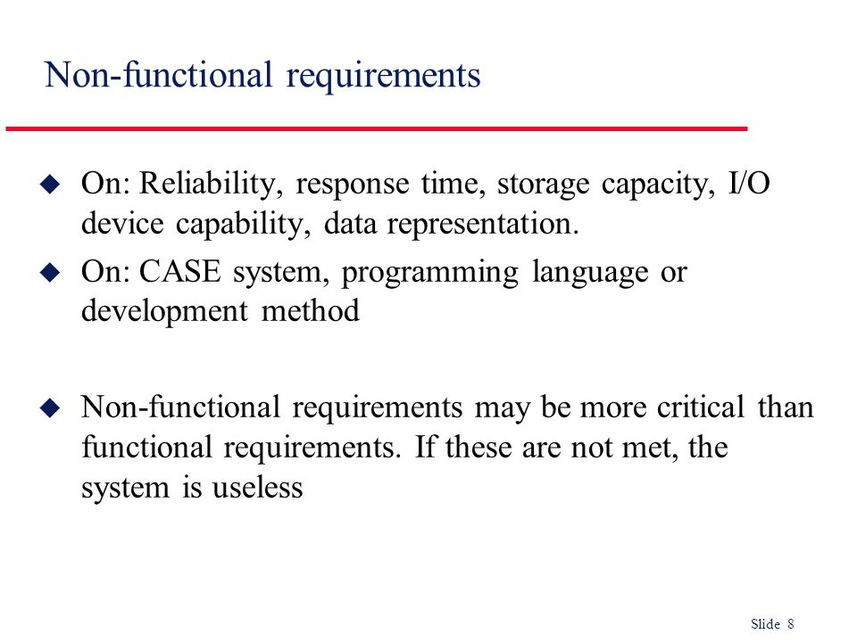 Slide 8 Non-functional requirements u On: Reliability, response time, storage capacity, I/O device capability, data representation. u On: CASE system,