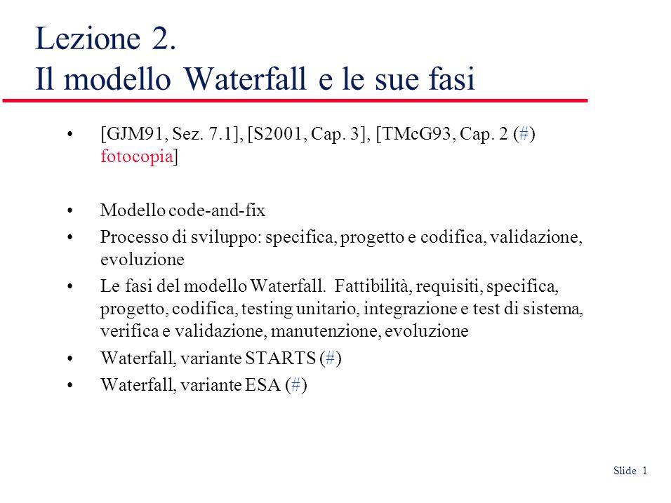 Slide 1 Lezione 2. Il modello Waterfall e le sue fasi [GJM91, Sez. 7.1], [S2001, Cap. 3], [TMcG93, Cap. 2 (#) fotocopia] Modello code-and-fix Processo