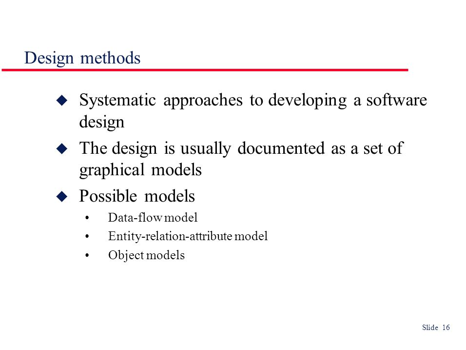 Slide 16 Design methods Systematic approaches to developing a software design The design is usually documented as a set of graphical models Possible models Data-flow model Entity-relation-attribute model Object models