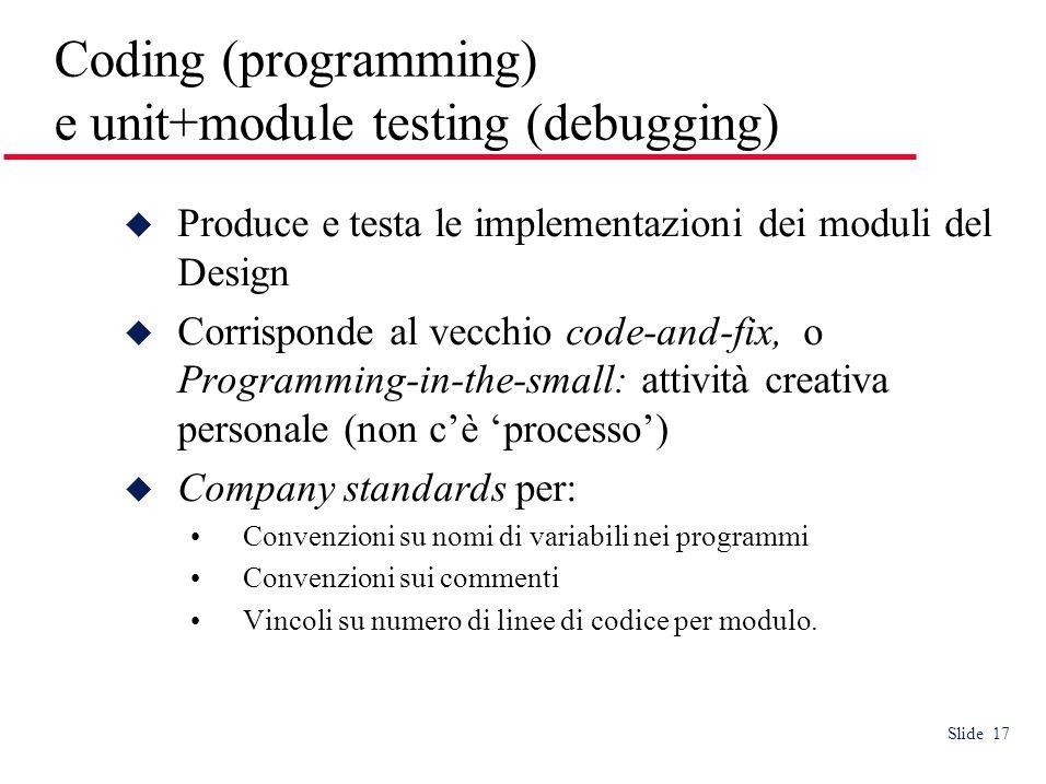 Slide 17 Coding (programming) e unit+module testing (debugging) Produce e testa le implementazioni dei moduli del Design Corrisponde al vecchio code-a