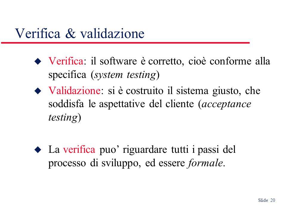 Slide 20 Verifica & validazione Verifica: il software è corretto, cioè conforme alla specifica (system testing) Validazione: si è costruito il sistema giusto, che soddisfa le aspettative del cliente (acceptance testing) La verifica puo riguardare tutti i passi del processo di sviluppo, ed essere formale.