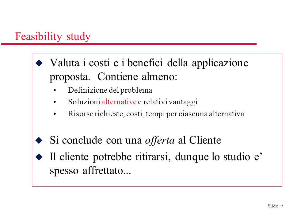 Slide 9 Feasibility study Valuta i costi e i benefici della applicazione proposta. Contiene almeno: Definizione del problema Soluzioni alternative e r