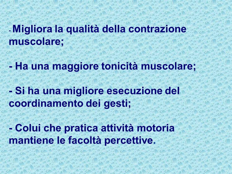 - Migliora la qualità della contrazione muscolare; - Ha una maggiore tonicità muscolare; - Si ha una migliore esecuzione del coordinamento dei gesti;