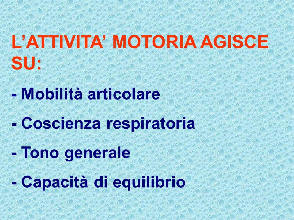 LATTIVITA MOTORIA AGISCE SU: - Mobilità articolare - Coscienza respiratoria - Tono generale - Capacità di equilibrio