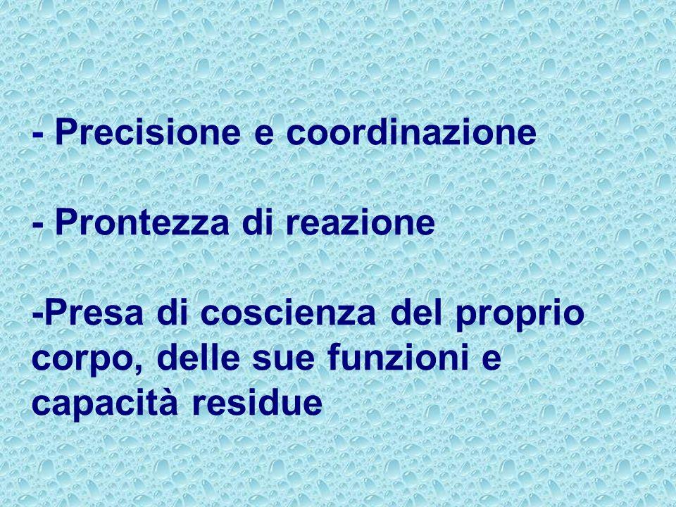 - Precisione e coordinazione - Prontezza di reazione -Presa di coscienza del proprio corpo, delle sue funzioni e capacità residue