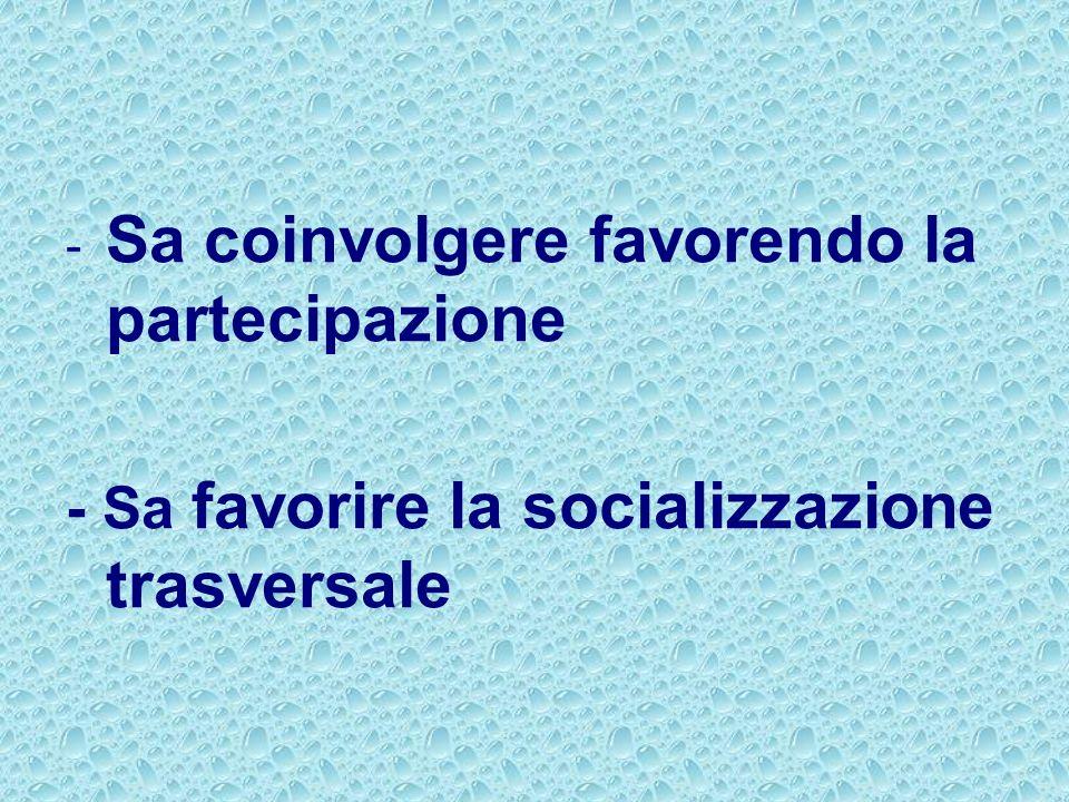 - Sa coinvolgere favorendo la partecipazione - Sa favorire la socializzazione trasversale
