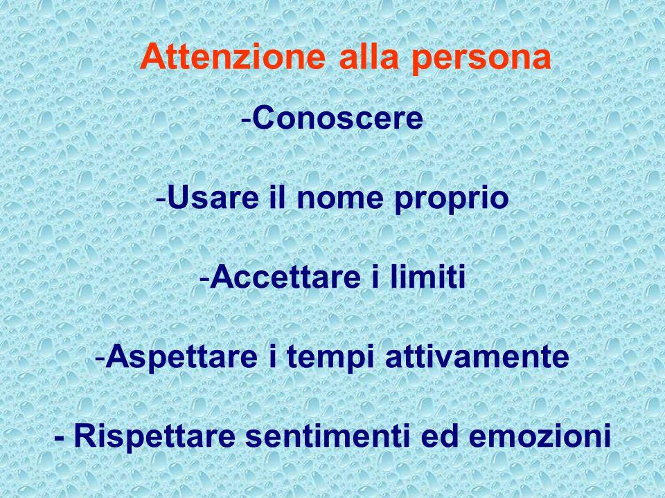 -Conoscere -Usare il nome proprio -Accettare i limiti -Aspettare i tempi attivamente - Rispettare sentimenti ed emozioni Attenzione alla persona