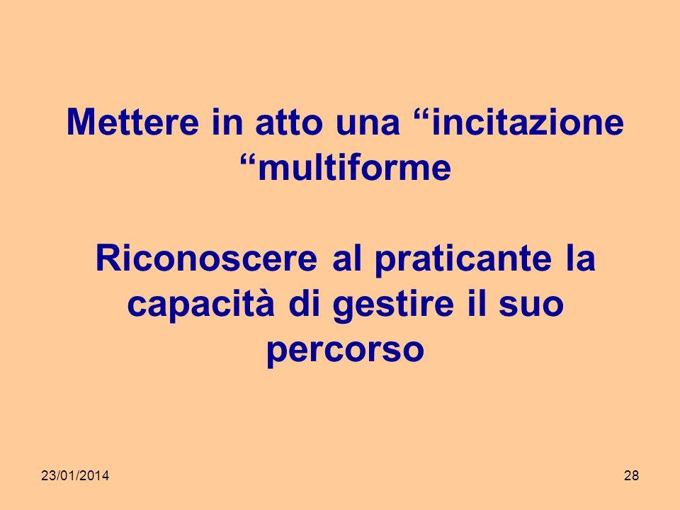 23/01/201428 Mettere in atto una incitazione multiforme Riconoscere al praticante la capacità di gestire il suo percorso