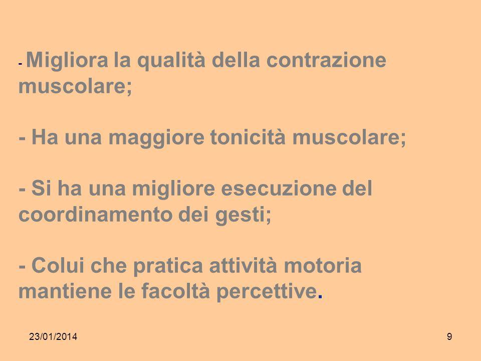23/01/20149 - Migliora la qualità della contrazione muscolare; - Ha una maggiore tonicità muscolare; - Si ha una migliore esecuzione del coordinamento dei gesti; - Colui che pratica attività motoria mantiene le facoltà percettive.