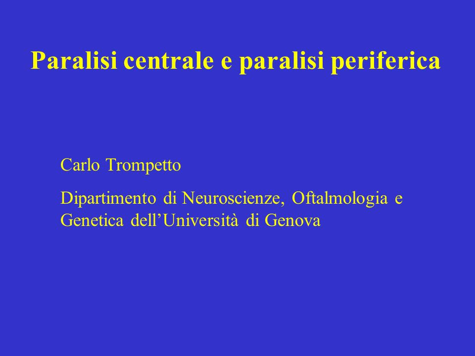 Paralisi centrale e paralisi periferica Carlo Trompetto Dipartimento di Neuroscienze, Oftalmologia e Genetica dellUniversità di Genova