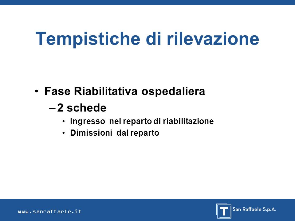www.sanraffaele.it Tempistiche di rilevazione Fase Riabilitativa ospedaliera –2 schede Ingresso nel reparto di riabilitazione Dimissioni dal reparto