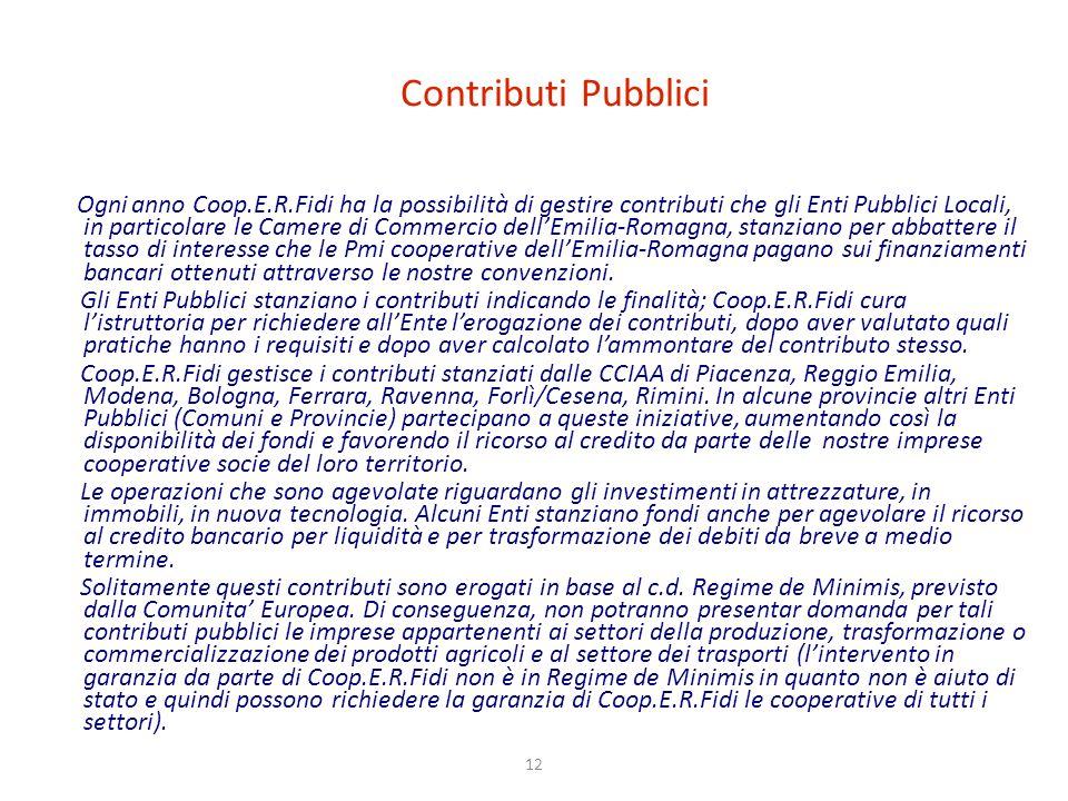 12 Contributi Pubblici Ogni anno Coop.E.R.Fidi ha la possibilità di gestire contributi che gli Enti Pubblici Locali, in particolare le Camere di Commercio dellEmilia-Romagna, stanziano per abbattere il tasso di interesse che le Pmi cooperative dellEmilia-Romagna pagano sui finanziamenti bancari ottenuti attraverso le nostre convenzioni.