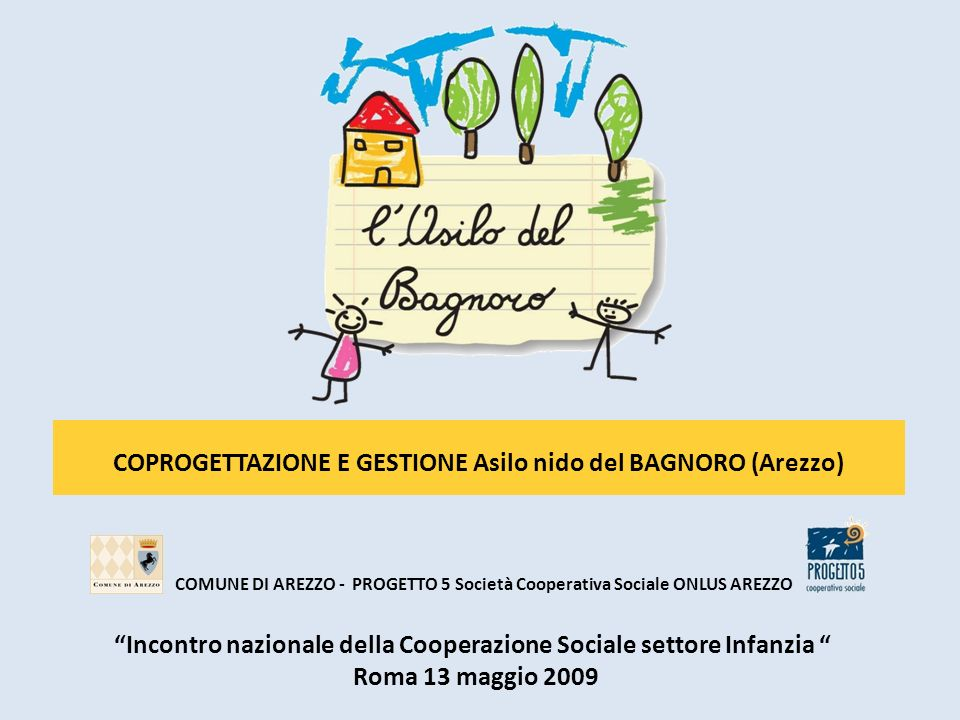 COMUNE DI AREZZO - PROGETTO 5 Società Cooperativa Sociale ONLUS AREZZO COPROGETTAZIONE E GESTIONE Asilo nido del BAGNORO (Arezzo) Incontro nazionale d