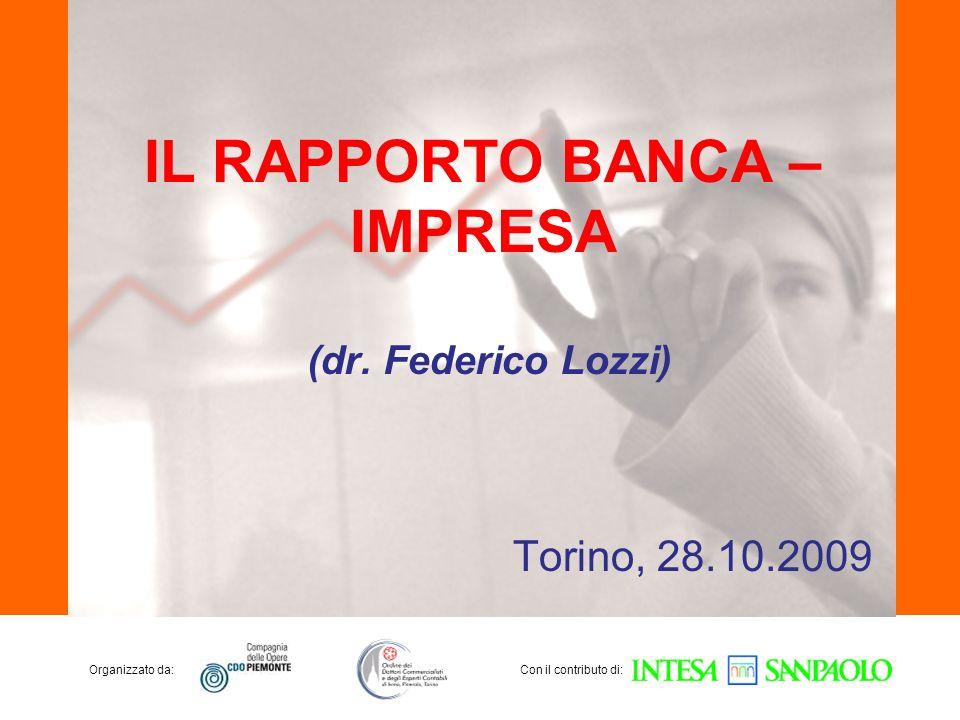 Organizzato da:Con il contributo di: IL RAPPORTO BANCA – IMPRESA Torino, 28.10.2009 (dr. Federico Lozzi)
