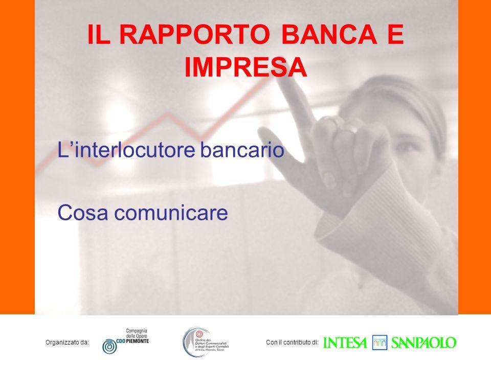 Organizzato da:Con il contributo di: IL RAPPORTO BANCA E IMPRESA Linterlocutore bancario Cosa comunicare