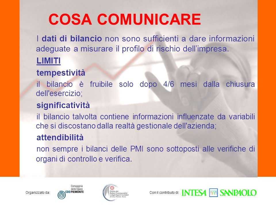 Organizzato da:Con il contributo di: COSA COMUNICARE I dati di bilancio non sono sufficienti a dare informazioni adeguate a misurare il profilo di rischio dellimpresa.