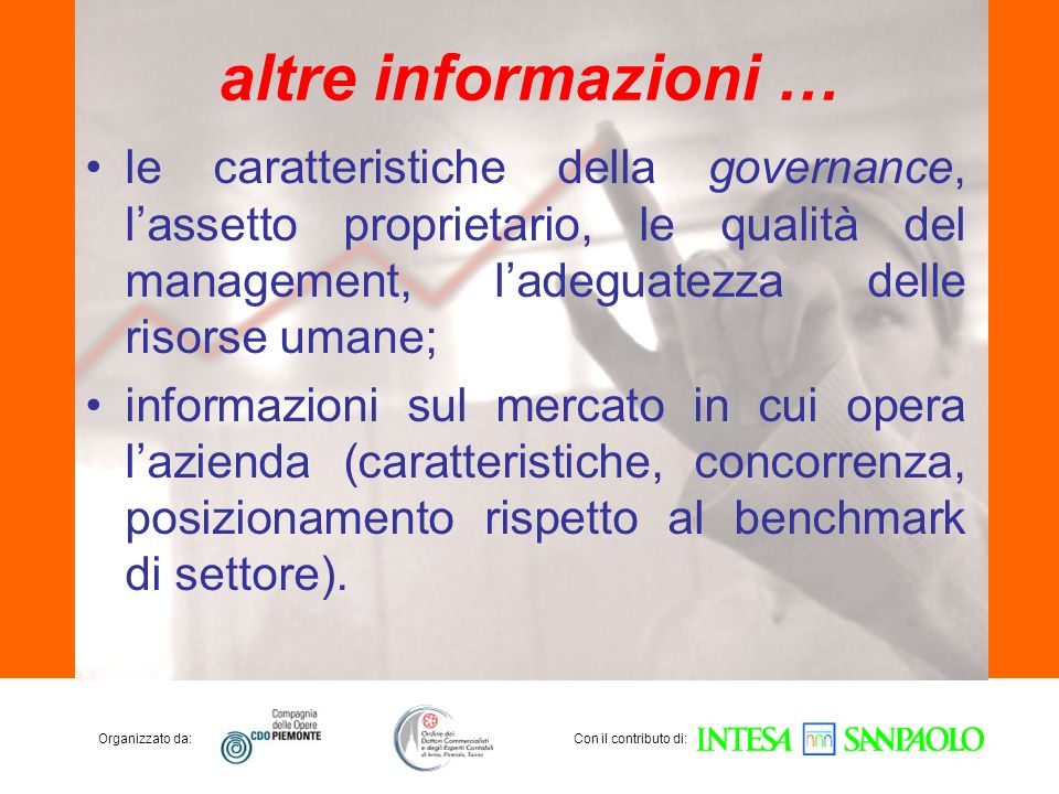 Organizzato da:Con il contributo di: altre informazioni … le caratteristiche della governance, lassetto proprietario, le qualità del management, ladeguatezza delle risorse umane; informazioni sul mercato in cui opera lazienda (caratteristiche, concorrenza, posizionamento rispetto al benchmark di settore).