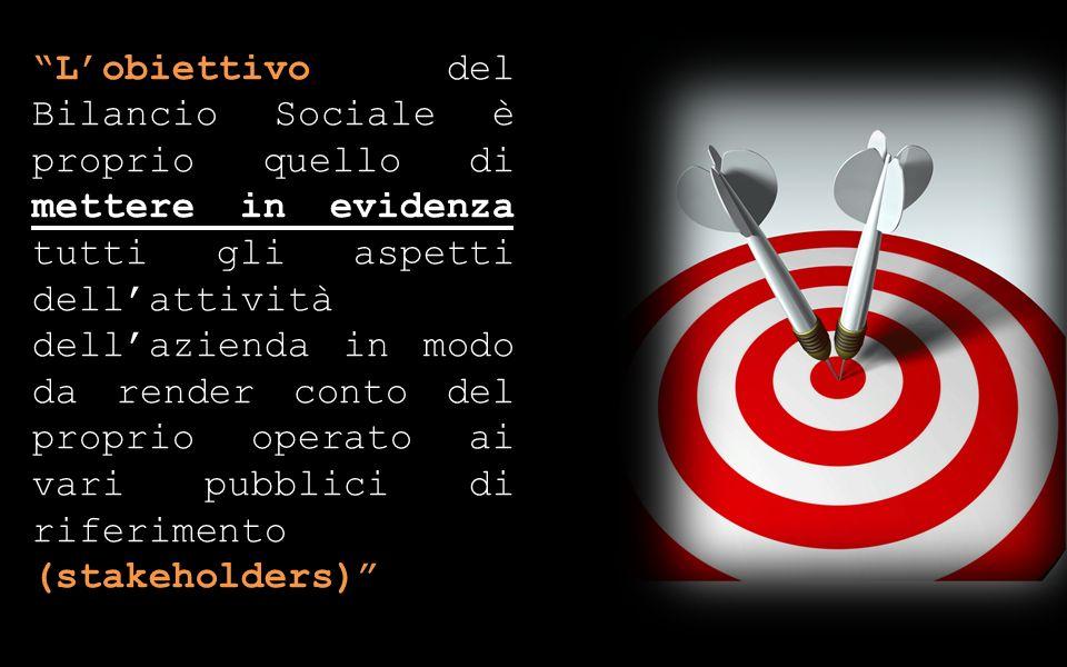 Lobiettivo del Bilancio Sociale è proprio quello di mettere in evidenza tutti gli aspetti dellattività dellazienda in modo da render conto del proprio operato ai vari pubblici di riferimento (stakeholders)