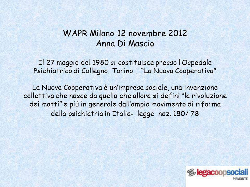 WAPR Milano 12 novembre 2012 Anna Di Mascio Il 27 maggio del 1980 si costituisce presso lOspedale Psichiatrico di Collegno, Torino, La Nuova Cooperati