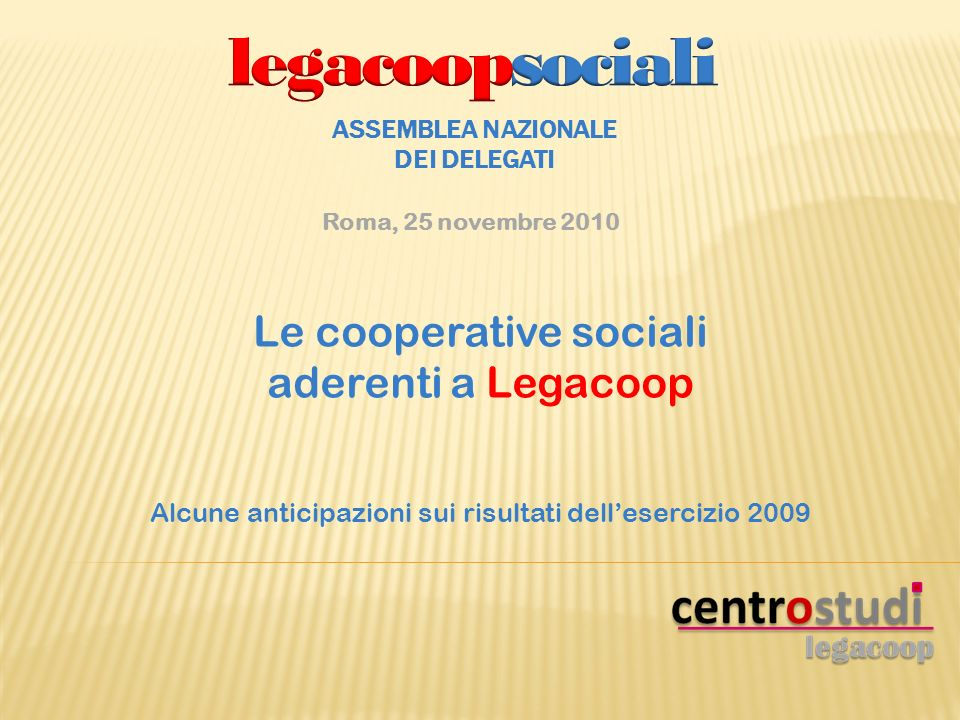 Le cooperative sociali aderenti a Legacoop Alcune anticipazioni sui risultati dellesercizio 2009 ASSEMBLEA NAZIONALE DEI DELEGATI Roma, 25 novembre 2010