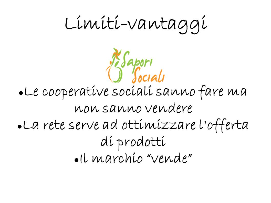 Limiti-vantaggi Le cooperative sociali sanno fare ma non sanno vendere La rete serve ad ottimizzare l'offerta di prodotti Il marchio vende