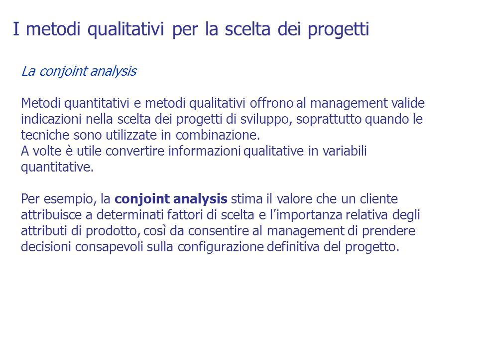 I metodi qualitativi per la scelta dei progetti La conjoint analysis Metodi quantitativi e metodi qualitativi offrono al management valide indicazioni