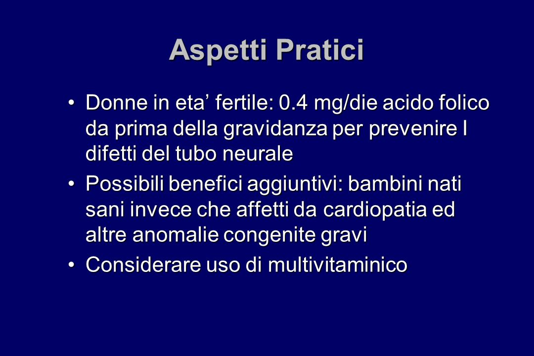 Aspetti Pratici Donne in eta fertile: 0.4 mg/die acido folico da prima della gravidanza per prevenire I difetti del tubo neuraleDonne in eta fertile: