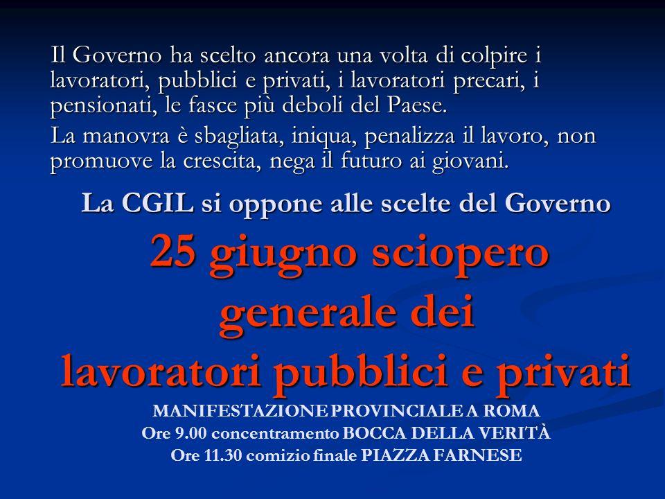 La CGIL si oppone alle scelte del Governo 25 giugno sciopero generale dei lavoratori pubblici e privati La CGIL si oppone alle scelte del Governo 25 giugno sciopero generale dei lavoratori pubblici e privati MANIFESTAZIONE PROVINCIALE A ROMA Ore 9.00 concentramento BOCCA DELLA VERITÀ Ore 11.30 comizio finale PIAZZA FARNESE Il Governo ha scelto ancora una volta di colpire i lavoratori, pubblici e privati, i lavoratori precari, i pensionati, le fasce più deboli del Paese.