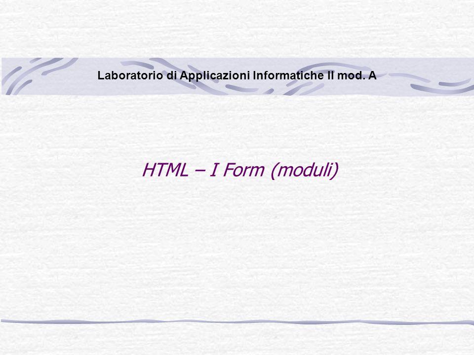 HTML – I Form (moduli) Laboratorio di Applicazioni Informatiche II mod. A
