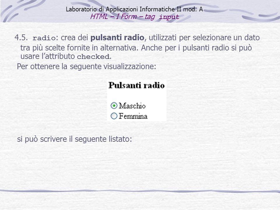 4.5. radio : crea dei pulsanti radio, utilizzati per selezionare un dato tra più scelte fornite in alternativa. Anche per i pulsanti radio si può usar