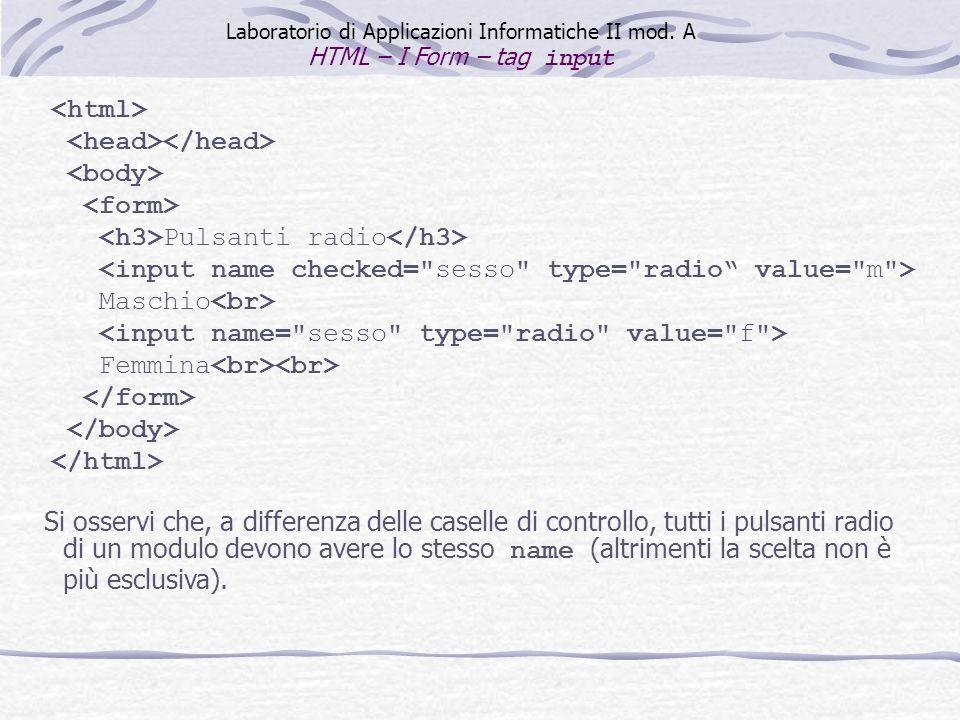 Pulsanti radio Maschio Femmina Laboratorio di Applicazioni Informatiche II mod. A HTML – I Form – tag input Si osservi che, a differenza delle caselle