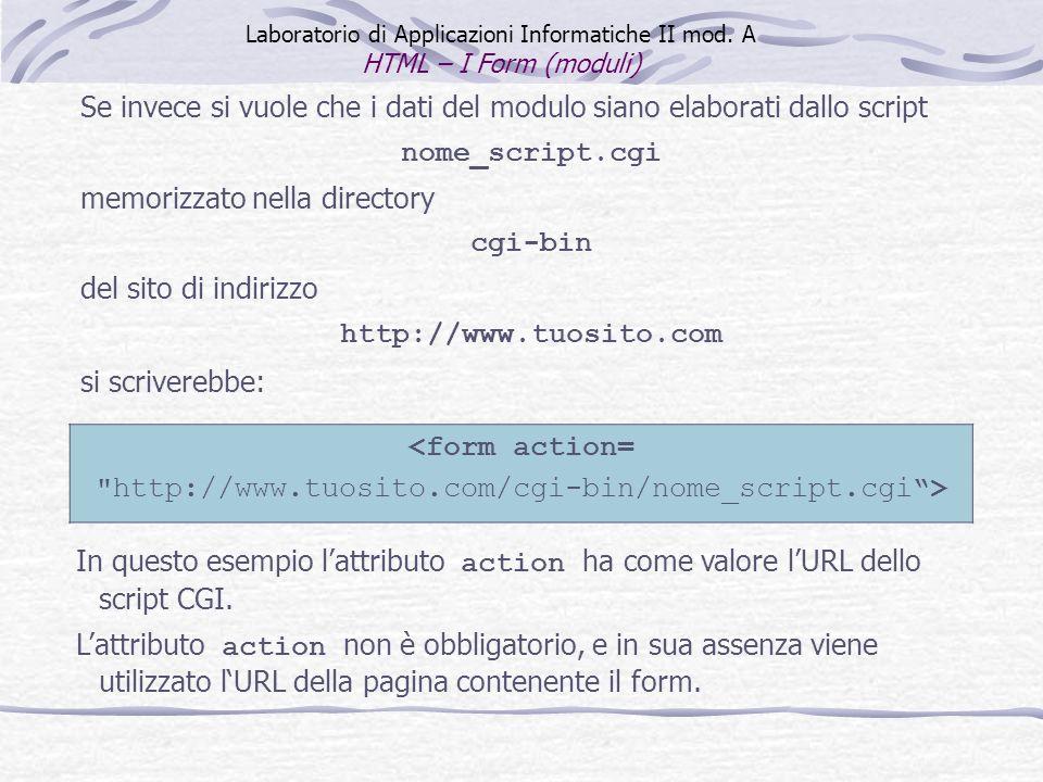 Laboratorio di Applicazioni Informatiche II mod. A HTML – I Form (moduli) In questo esempio lattributo action ha come valore lURL dello script CGI. La