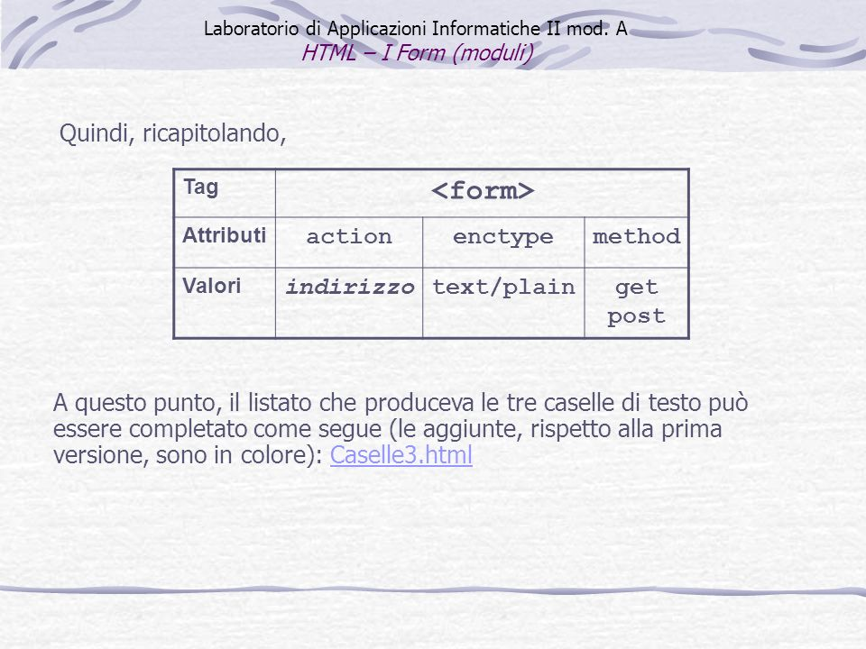 Quindi, ricapitolando, Laboratorio di Applicazioni Informatiche II mod. A HTML – I Form (moduli) Tag Attributi actionenctypemethod Valori indirizzotex