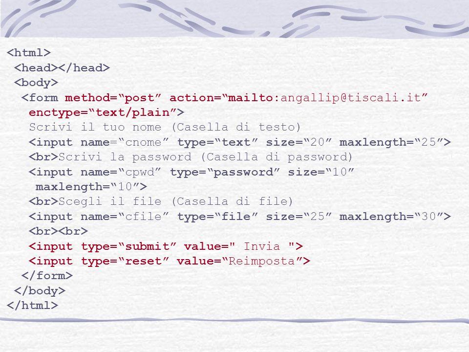 <form method=post action=mailto:angallip@tiscali.it enctype=text/plain> Scrivi il tuo nome (Casella di testo) Scrivi la password (Casella di password)